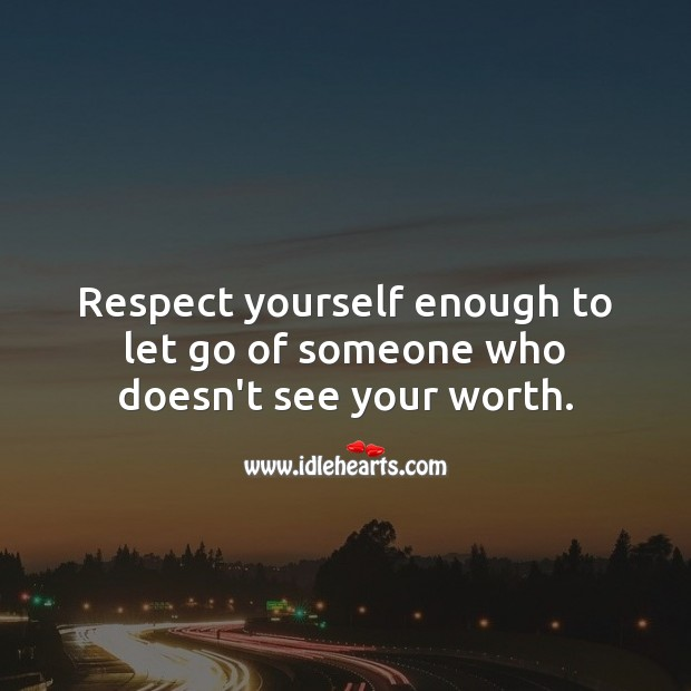 Respect yourself enough to let go of someone who doesn't see your worth. Let Go Quotes Image