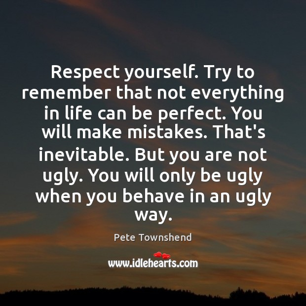 Respect yourself. Try to remember that not everything in life can be Pete Townshend Picture Quote