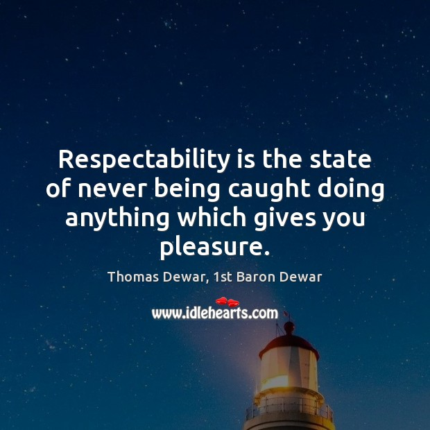 Respectability is the state of never being caught doing anything which gives you pleasure. Thomas Dewar, 1st Baron Dewar Picture Quote