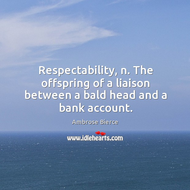 Respectability, n. The offspring of a liaison between a bald head and a bank account. Image