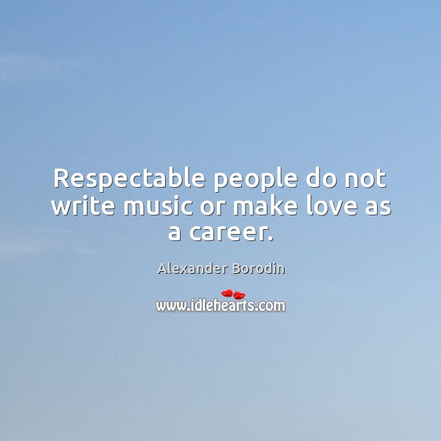 Image, Respectable people do not write music or make love as a career.