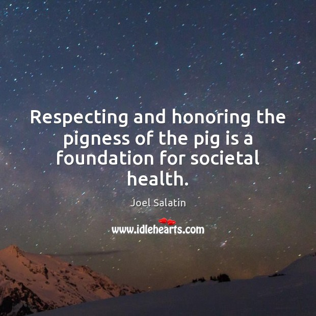 Respecting and honoring the pigness of the pig is a foundation for societal health. Joel Salatin Picture Quote