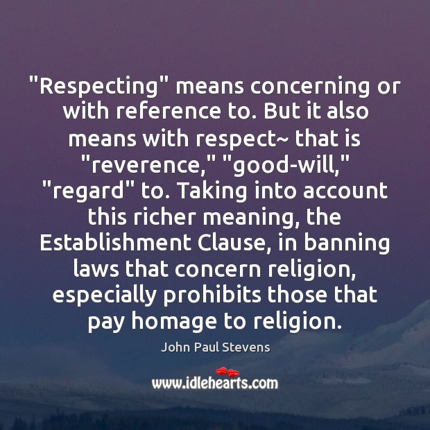 """""""Respecting"""" means concerning or with reference to. But it also means with John Paul Stevens Picture Quote"""