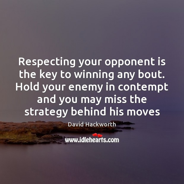 Respecting your opponent is the key to winning any bout. Hold your David Hackworth Picture Quote