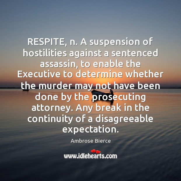 Image, RESPITE, n. A suspension of hostilities against a sentenced assassin, to enable