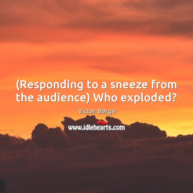 (Responding to a sneeze from the audience) Who exploded? Image