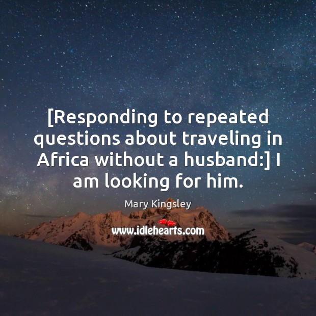 [Responding to repeated questions about traveling in Africa without a husband:] I Image
