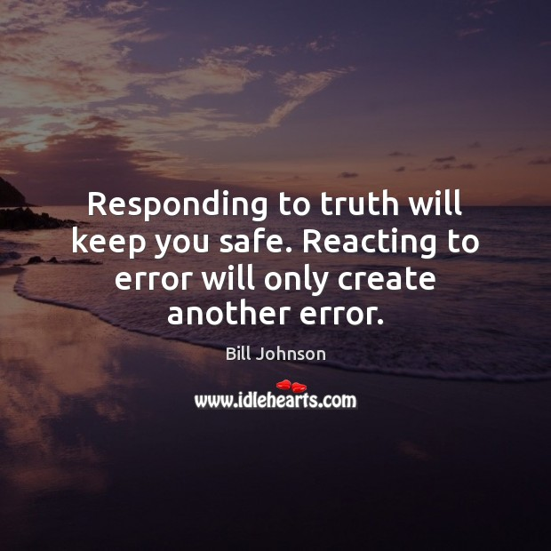 Responding to truth will keep you safe. Reacting to error will only create another error. Bill Johnson Picture Quote