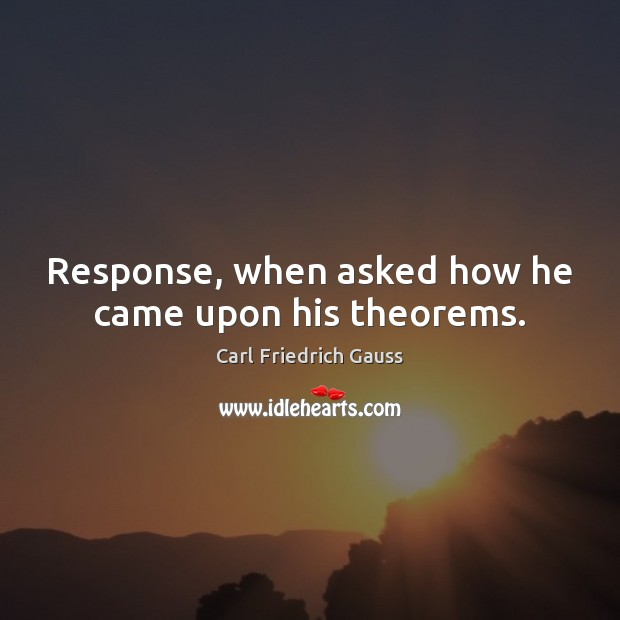 Image, Response, when asked how he came upon his theorems.