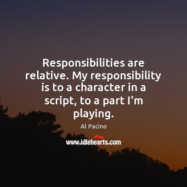 Responsibilities are relative. My responsibility is to a character in a script, Responsibility Quotes Image