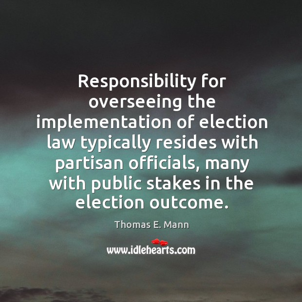 Responsibility for overseeing the implementation of election law typically resides Thomas E. Mann Picture Quote