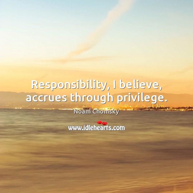 Responsibility, I believe, accrues through privilege. Noam Chomsky Picture Quote