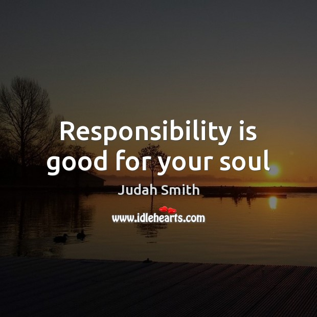 Responsibility is good for your soul Judah Smith Picture Quote