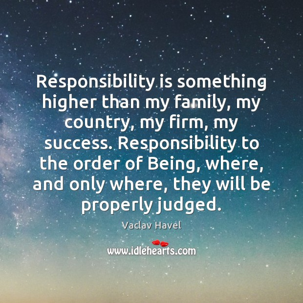 Responsibility is something higher than my family, my country, my firm, my Responsibility Quotes Image
