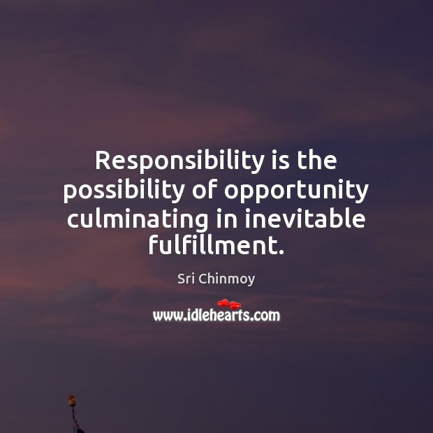 Responsibility is the possibility of opportunity culminating in inevitable fulfillment. Sri Chinmoy Picture Quote