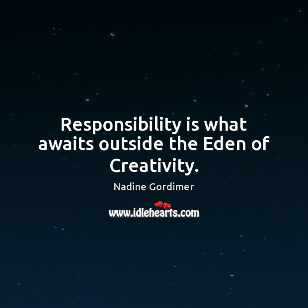 Responsibility is what awaits outside the Eden of Creativity. Responsibility Quotes Image