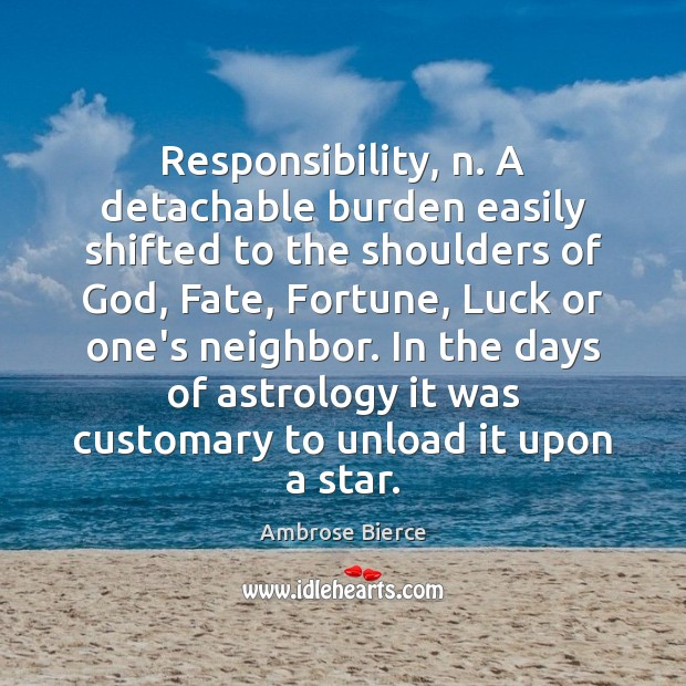 Image, Responsibility, n. A detachable burden easily shifted to the shoulders of God,