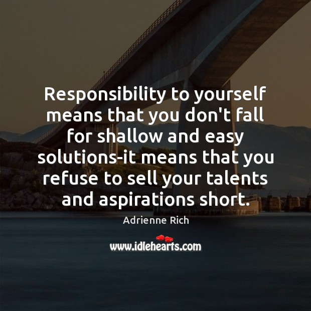 Responsibility to yourself means that you don't fall for shallow and easy Adrienne Rich Picture Quote