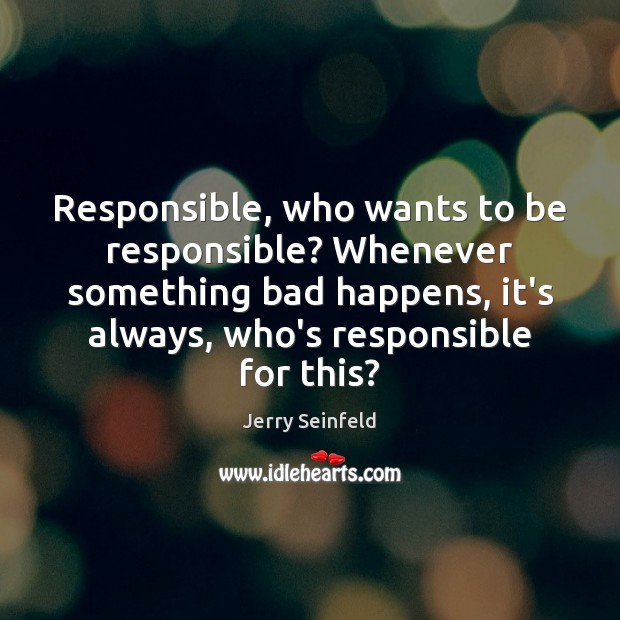 Responsible, who wants to be responsible? Whenever something bad happens, it's always, Jerry Seinfeld Picture Quote