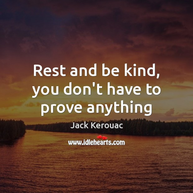 Rest and be kind, you don't have to prove anything Jack Kerouac Picture Quote