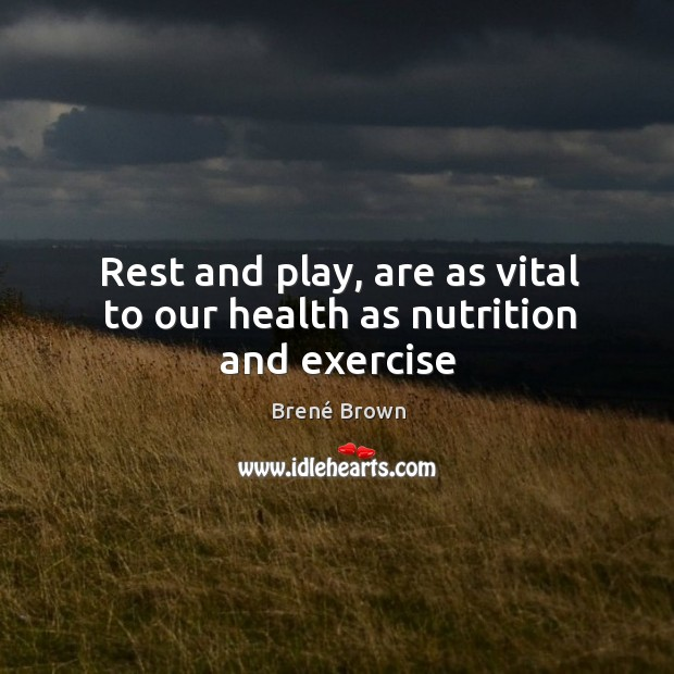 Rest and play, are as vital to our health as nutrition and exercise Image