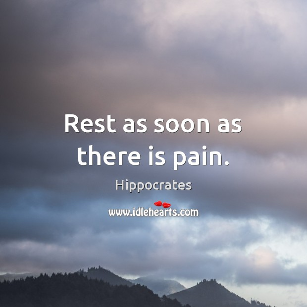 Rest as soon as there is pain. Hippocrates Picture Quote