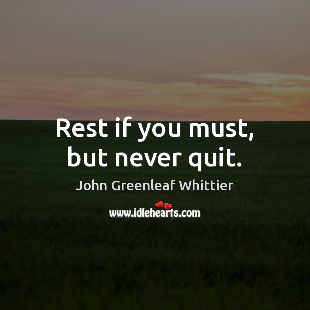 John Greenleaf Whittier Picture Quote image saying: Rest if you must, but never quit.