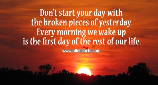 Don't start your day with the broken pieces of yesterday. Start Your Day Quotes Image