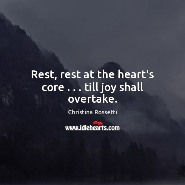 Rest, rest at the heart's core . . . till joy shall overtake. Christina Rossetti Picture Quote