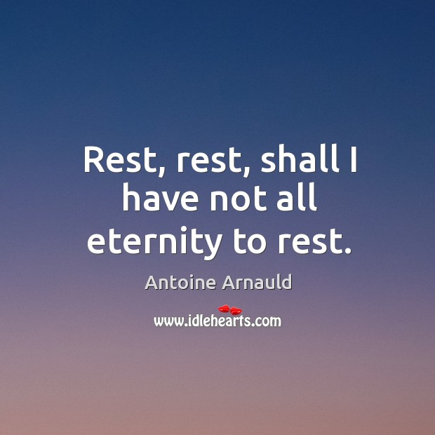 Image, Rest, rest, shall I have not all eternity to rest.