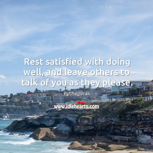 Image about Rest satisfied with doing well, and leave others to talk of you as they please.