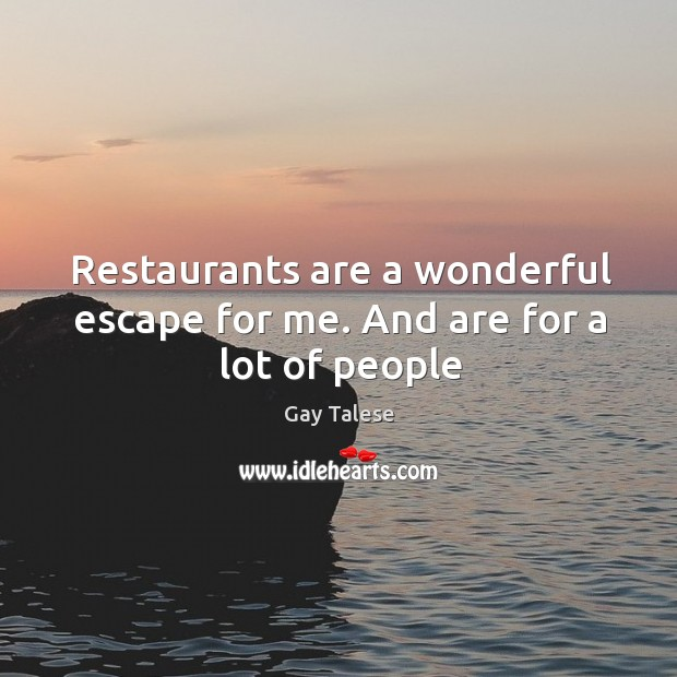 Restaurants are a wonderful escape for me. And are for a lot of people Image