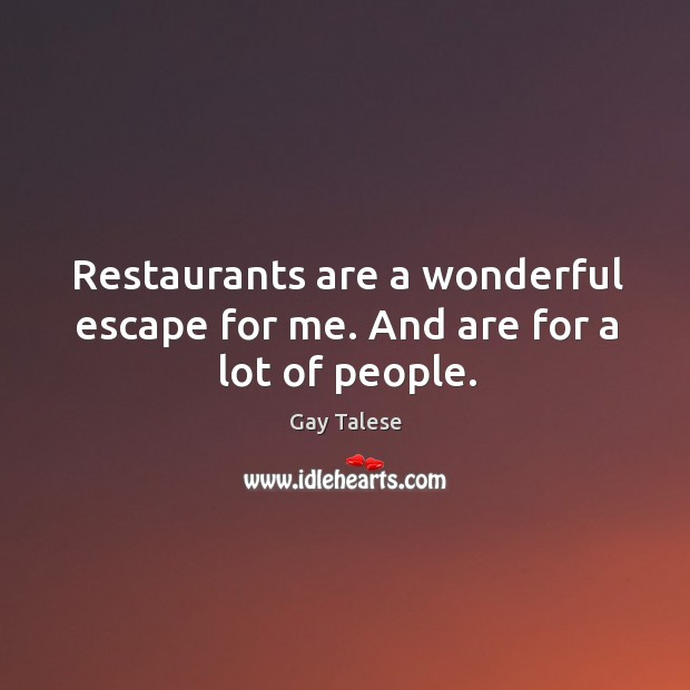 Restaurants are a wonderful escape for me. And are for a lot of people. Gay Talese Picture Quote