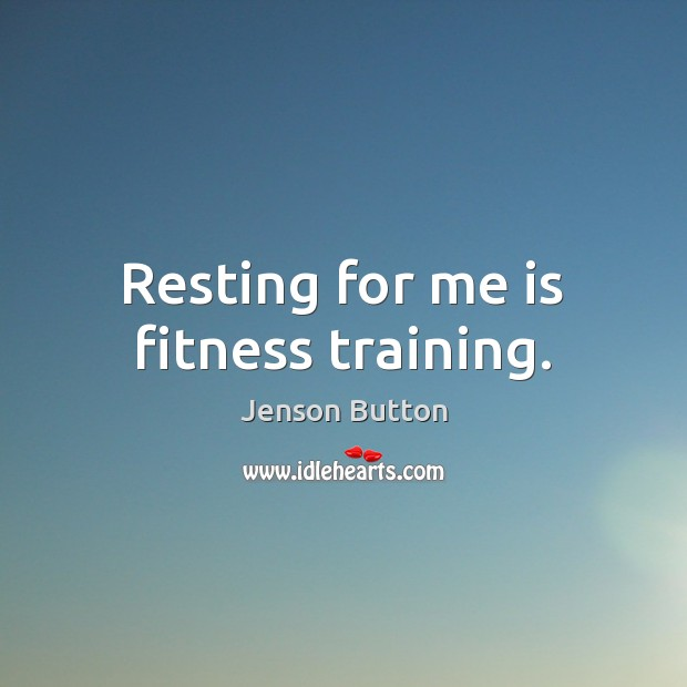 Resting for me is fitness training. Fitness Quotes Image