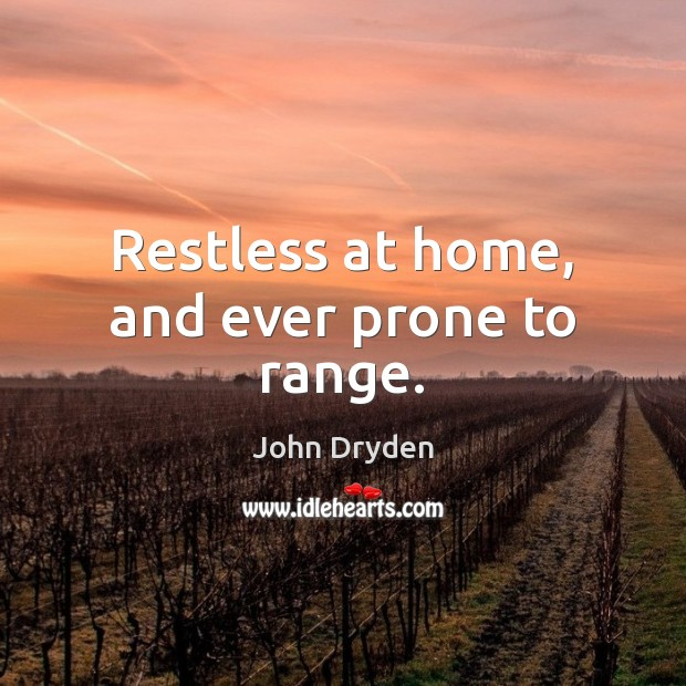 Restless at home, and ever prone to range. John Dryden Picture Quote