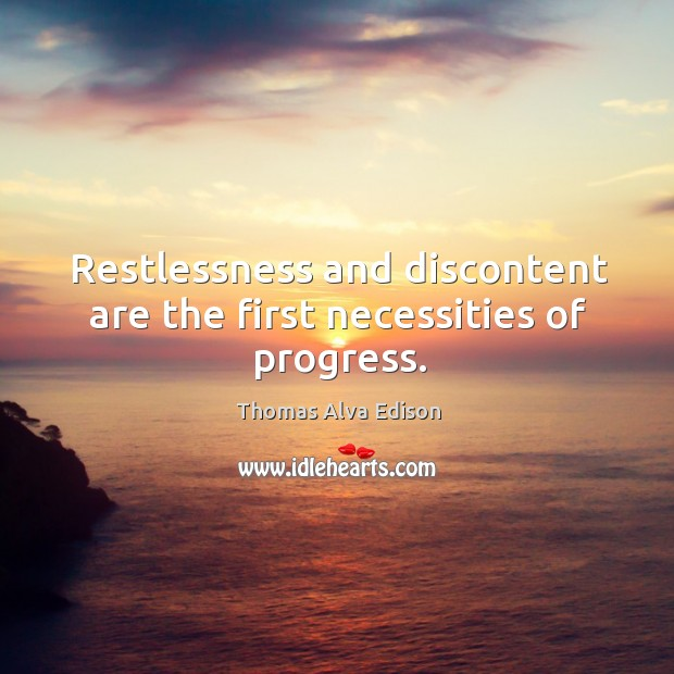 Restlessness and discontent are the first necessities of progress. Thomas Alva Edison Picture Quote