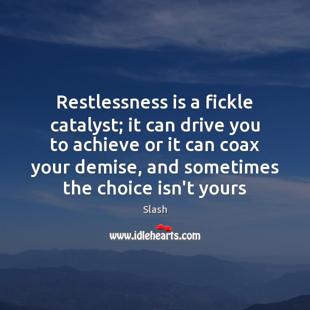 Restlessness is a fickle catalyst; it can drive you to achieve or Image