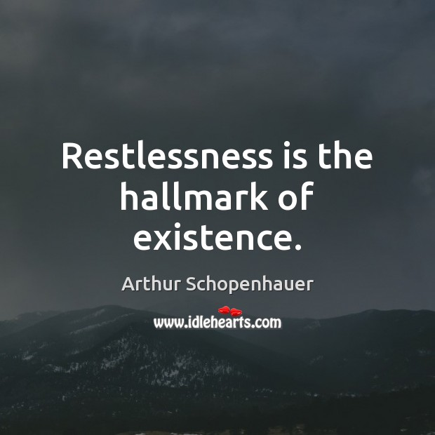 Restlessness is the hallmark of existence. Image