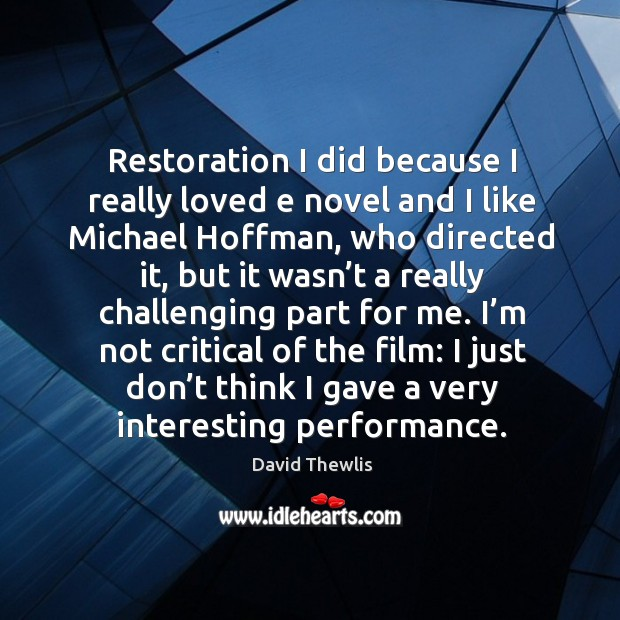 Restoration I did because I really loved e novel and I like michael hoffman David Thewlis Picture Quote