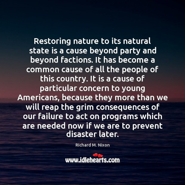 Restoring nature to its natural state is a cause beyond party and Richard M. Nixon Picture Quote