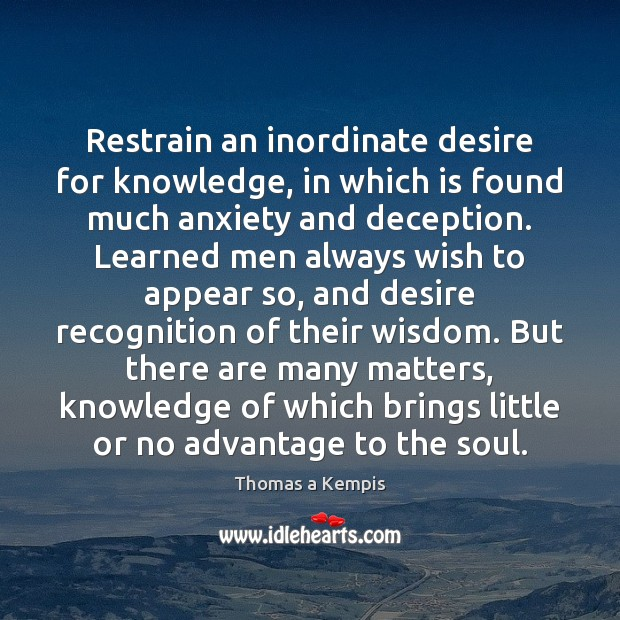 Restrain an inordinate desire for knowledge, in which is found much anxiety Thomas a Kempis Picture Quote