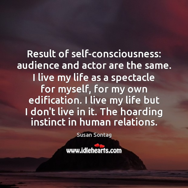 Result of self-consciousness: audience and actor are the same. I live my Image