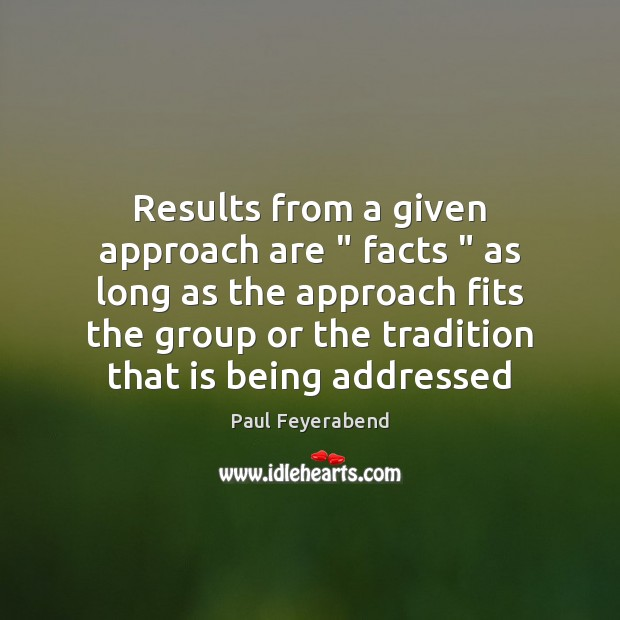 """Results from a given approach are """" facts """" as long as the approach Paul Feyerabend Picture Quote"""
