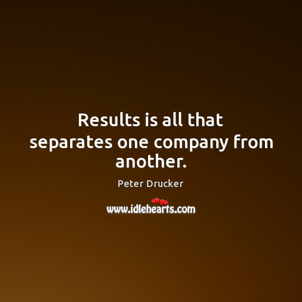 Results is all that separates one company from another. Image