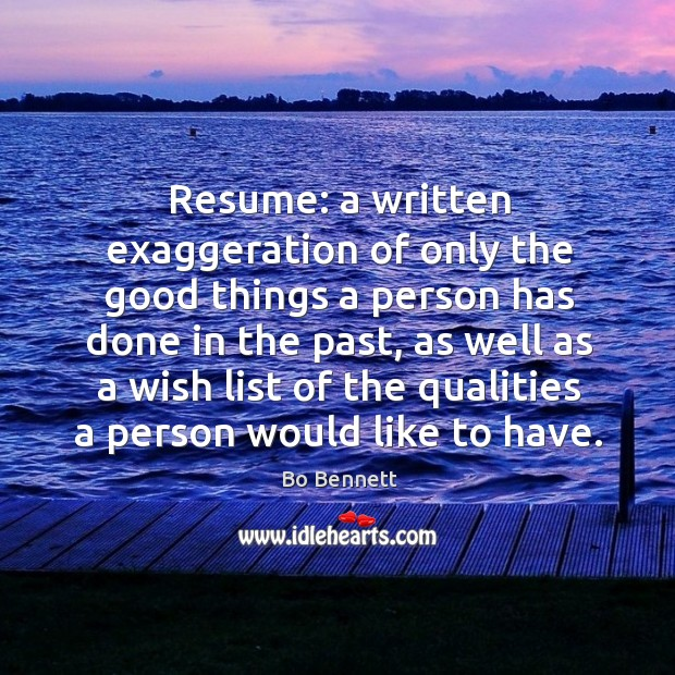 Resume: a written exaggeration of only the good things a person has done in the past Bo Bennett Picture Quote