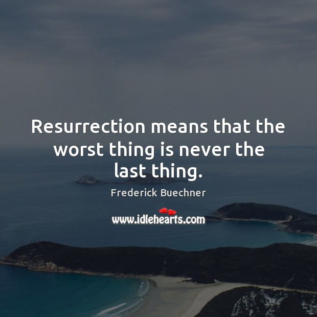 Resurrection means that the worst thing is never the last thing. Frederick Buechner Picture Quote