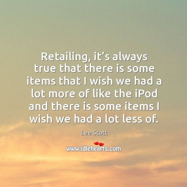 Retailing, it's always true that there is some items that I wish we had a lot more of like the ipod and Image