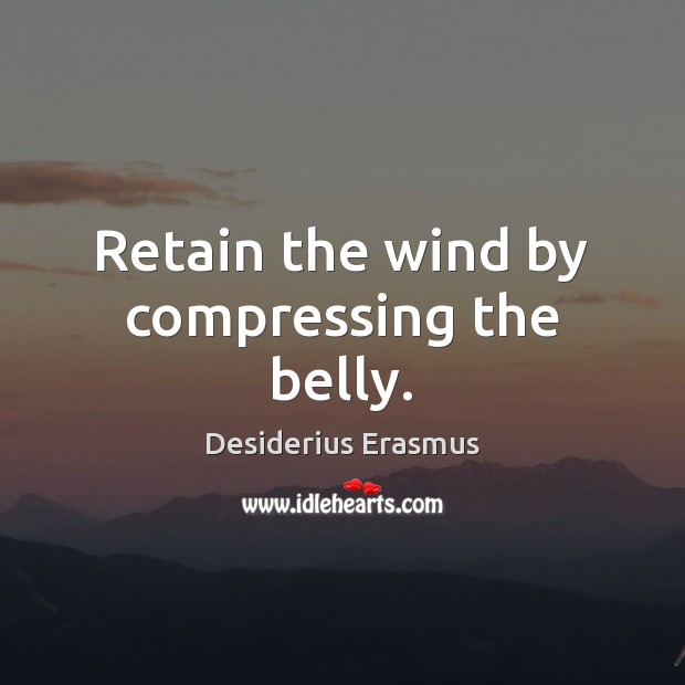 Retain the wind by compressing the belly. Desiderius Erasmus Picture Quote