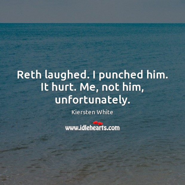 Image, Reth laughed. I punched him. It hurt. Me, not him, unfortunately.