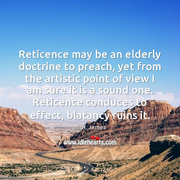 Reticence may be an elderly doctrine to preach, yet from the artistic M. R. James Picture Quote